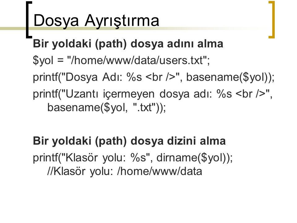 Dosya Ayrıştırma $yolBilgisi = pathinfo( /home/www/htdocs/book/chapter10/index.html ); printf( Dir name: %s , $yolBilgisi[ dirname ]); printf( Base name: %s , $yolBilgisi[ basename ]); printf( Extension: %s , $yolBilgisi[ extension ]); Dosya Boyutu $dosya = WinRAR_362_FULL_McyargiC.exe ; $bytes = filesize($dosya); $kilobytes = round($bytes/1024, 2); printf( %s dosyasi $bytes bytes, veya %.2f kilobytes veya %.2f megabytes. , basename($dosya), $kilobytes, round($kilobytes/1024, 2));