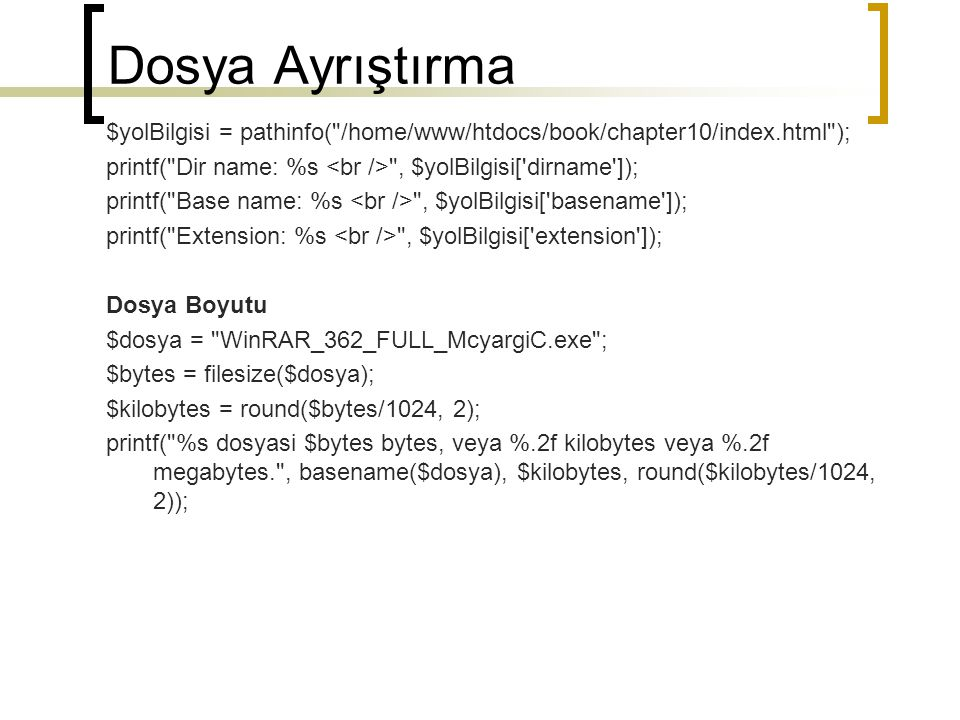 Dosya Ayrıştırma Kalan alan hesaplama $dizin = F:\Program Files\EasyPHP5.3.0\www\BilgisayarI ; printf( Hard diskte kullanmaya hazır alan= %s : %.2f MB , $dizin, round((disk_free_space($dizin) / 1048576), 2)); Toplam ve Kullanılan Alanı Bulma $kisim = F:\Program Files\EasyPHP5.3.0\www\BilgisayarI ; // toplam kisim alanını bulma $toplamAlan = disk_total_space($kisim) / 1048576; // Kullanilan Alani Bulma $kullanilanAlan = $toplamAlan - disk_free_space($kisim) / 1048576; printf( kisim: %s (Ayrılan: %.2f MB.