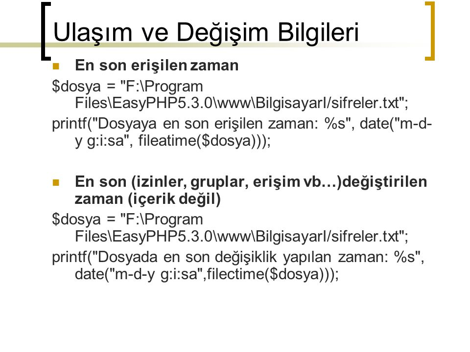 Dosya İçeriklerini Okumak resource opendir(string path) void closedir(resource directory_handle) string readdir(int directory_handle) $dh = opendir( F:\Program Files\EasyPHP5.3.0\www\BilgisayarI/ ); while ($dosya = readdir($dh)) echo $dosya ; closedir($dh); $dh = opendir( F:\Program Files\EasyPHP5.3.0\www\BilgisayarI ); while ($dosya = readdir($dh)) if(($dosya != . ) AND ($dosya != .. )) echo $dosya ; closedir($dh); Diziye atama $dosyalar= scandir( F:\Program Files\EasyPHP5.3.0\www\BilgisayarI ); foreach ($dosyalar as $dosya) echo .$dosya;