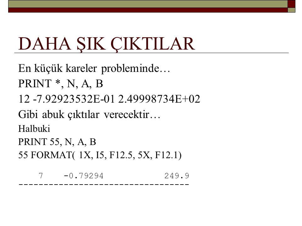 …daha şık çıktılar PRINT 55, N, A, B 55 FORMAT( 1X, I5, F12.5, 5X, F12.1) yerine PRINT ( 1X, I5, F12.5, 5X, F12.1) , N, A, B PRINT 20, LIRA, TL , YENILIRA, YTL EDER 20 FORMAT( F12.0, 2X, A, 5X, F8.2, 2X, A) yerine PRINT ( F12.0, 2X, A, 5X, F8.2, 2X, A) , LIRA, TL , & YENILIRA, YTL EDER yazabiliriz...