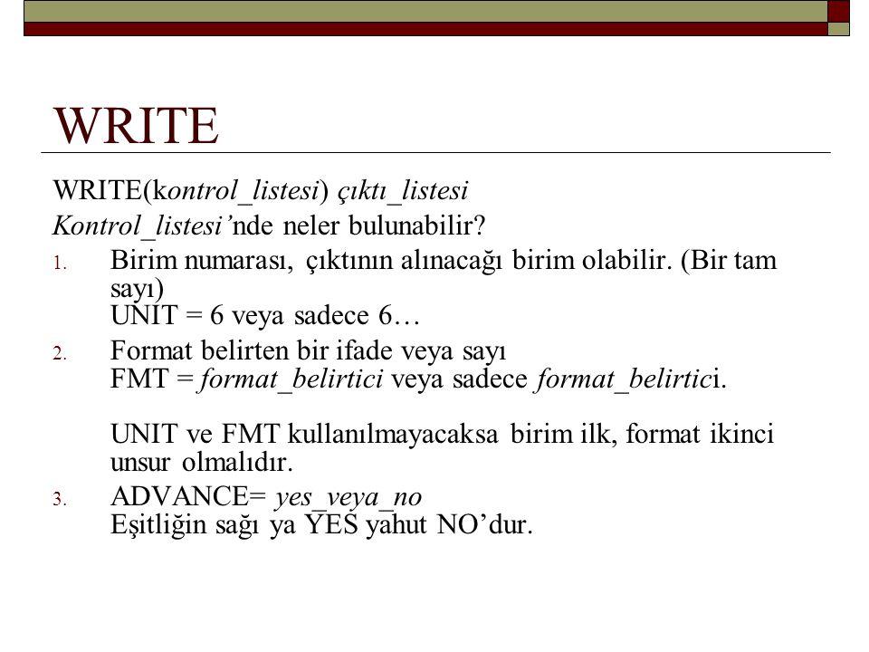 WRITE INTEGER :: CIKIS = 6 WRITE (6, *) AHMET, MEHMET WRITE (6, FMT = *) AHMET, MEHMET WRITE (UNIT = 6, FMT = *) AHMET, MEHMET WRITE ( CIKIS, *) AHMET, MEHMET WRITE (UNIT = CIKIS, FMT = *) AHMET, MEHMET WRITE (*, *) AHMET, MEHMET PRINT *, AHMET, MEHMET 1.