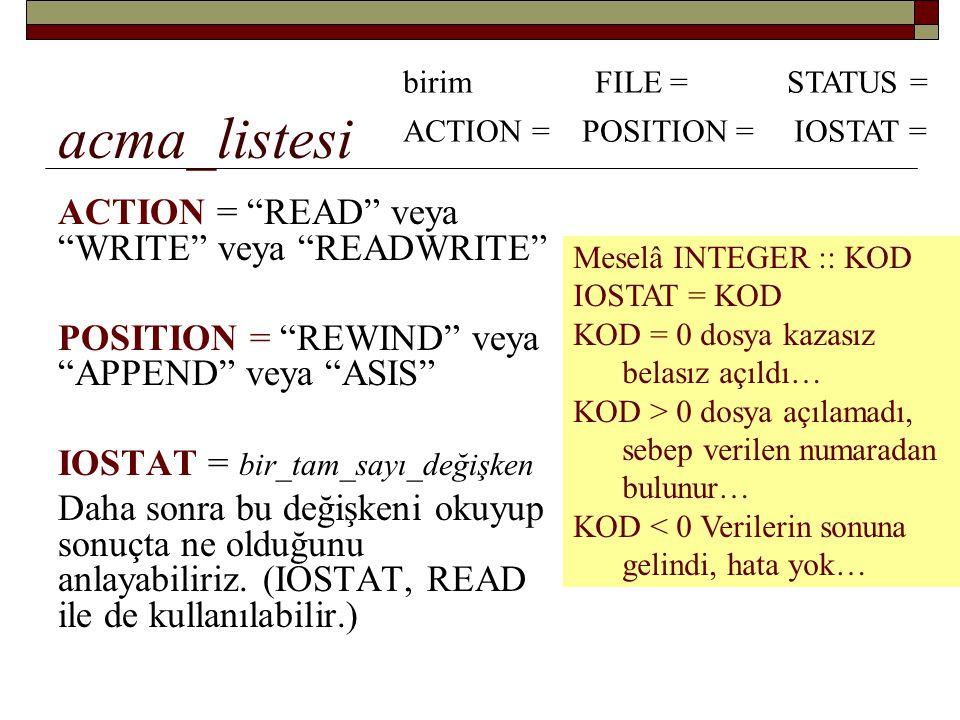 OPEN Diskteki INFO.DAT isimli mevcut bir dosyayı açıp içindeki değerleri okumak istiyoruz… OPEN (UNIT = 12, FILE = INFO.DAT , STATUS = OLD , & ACTION = READ , POSITION = REWIND , IOSTAT = ACILDIMI) Sonra, READ(12, *) gibi bir komutla info.dat dosyasındaki bilgileri okuyabiliriz…