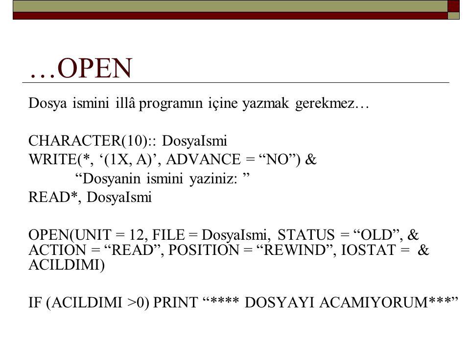 …OPEN Farklı bir uygulama: İçine yazmak için RAPOR isimli yeni bir dosya açalım: OPEN(UNIT = 13, FILE = RAPOR , STATUS = NEW , & ACTION = WRITE , IOSTAT = ACILDIMI) Sonra bu dosyaya, FIYAT ve MIKTAR verilerini yazmak için şu ifadeyi kullanabiliriz: WRITE(13, '(1X, 2F10.3)') FIYAT, MIKTAR İşimiz bitince de dosyayı kapatırız: CLOSE(13)