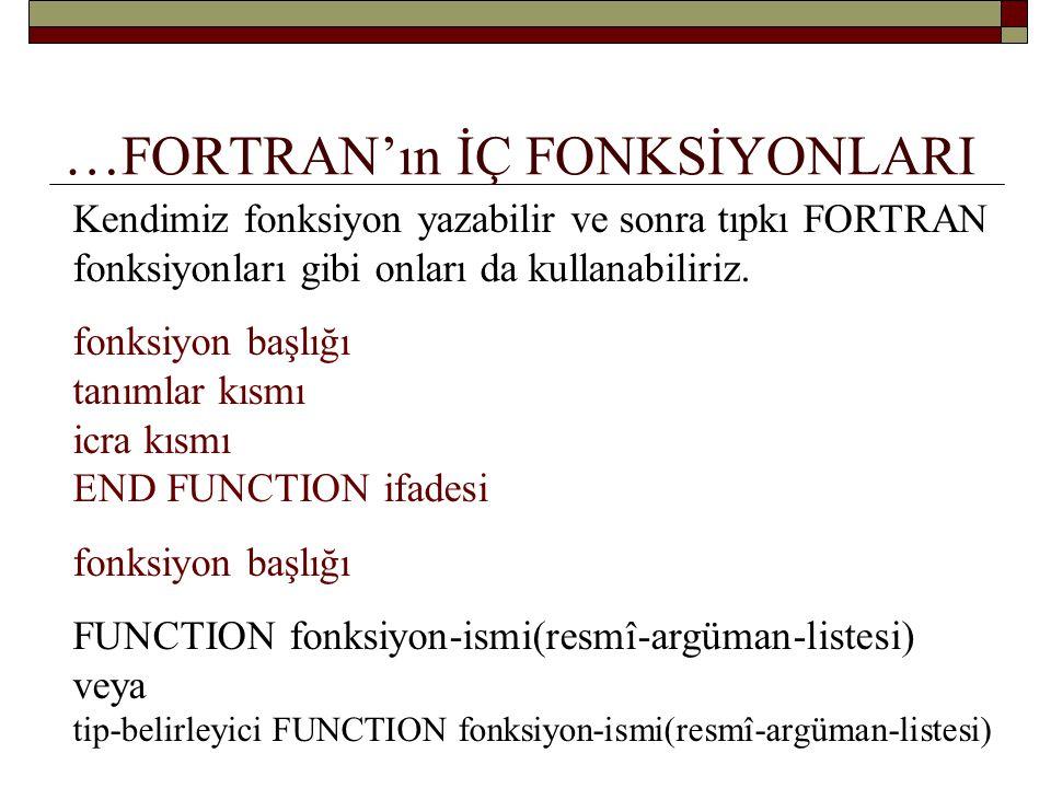 … FORTRAN'ın İÇ FONKSİYONLARI fonksiyon başlığı FUNCTION fonksiyon-ismi (resmî-argüman-listesi) veya tip-belirleyici FUNCTION fonksiyon-ismi (resmî-argüman-listesi) FUNCTION TLDEN_YTLYE( YTL) REAL FUNCTION TLDEN_YTLYE( YTL)