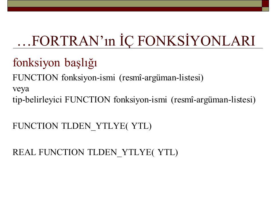 … Fahrenheit- Santigrat dönüşümü FUNCTION F_DEN_C_YE (FSICAKLIK) REAL :: F_DEN_C_YE REAL INTENT(IN) :: FSICAKLIK F_DEN_C_YE = (FSICAKLIK – 32.0)/ 1.8 END FUNCTION F_DEN_C_YE