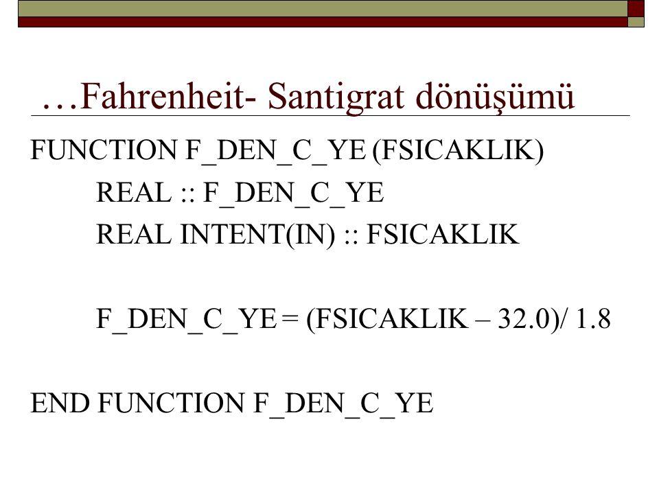 … Fahrenheit- Santigrat dönüşümü PROGRAM SICAKLIK_DONUSUMU IMPLICIT NONE REAL :: FDERECESI, CDERECESI CHAR(1) :: CEVAP DO WRITE(*, '(1X, A)', ADVANCE = NO ) F SICAKLIGI GIRINIZ READ *, FDERECESI CDERECESI = F_DEN_C_YE(FDERECESI) PRINT '1X, 2(F6.2, A)', FDERECESI, F , CDERECESI, C YE ESITTIR WRITE(*, '(1X, A)', ADVANCE = NO ) BASKA DONUSUM YAPCAN MI.