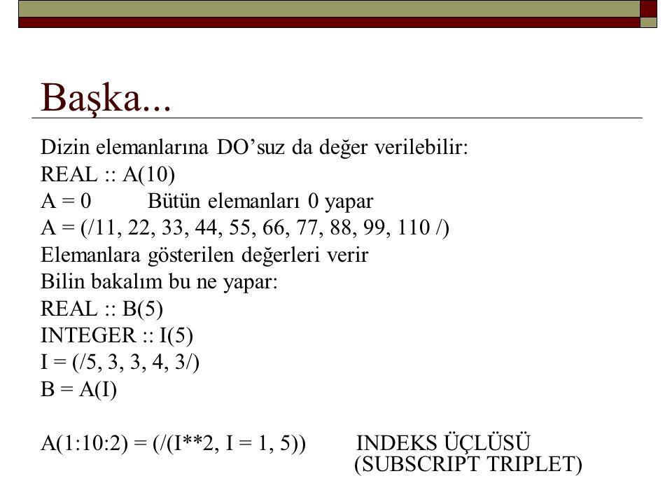 WHERE En iyisi misalle anlatmak: integer, dimension(5) :: a = (/0, 2, 5, 0, 10/) real dimension(5) :: b WHERE(a > 0) b= 1.0/ a WHERE(a>0) b = 1.0/a ELSEWHERE b = -1.0 END WHERE