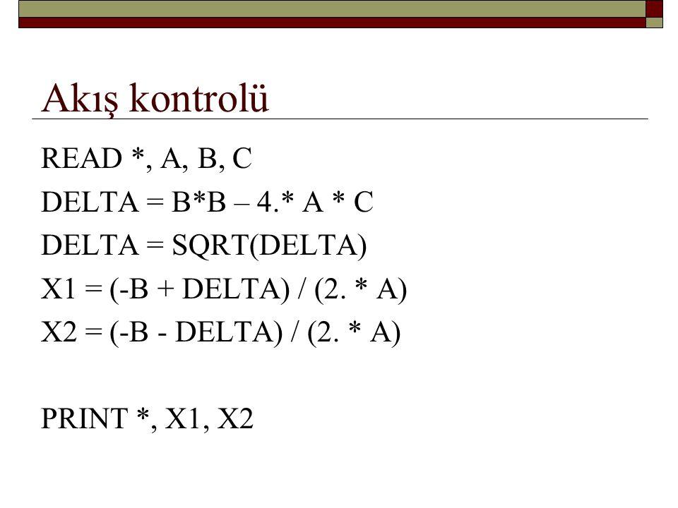 Akış kontrolü devam… READ *, A, B, C DELTA = B*B – 4.* A * C IF(DELTA > 0) THEN DELTA = SQRT(DELTA) X1 = (-B + DELTA) / (2.