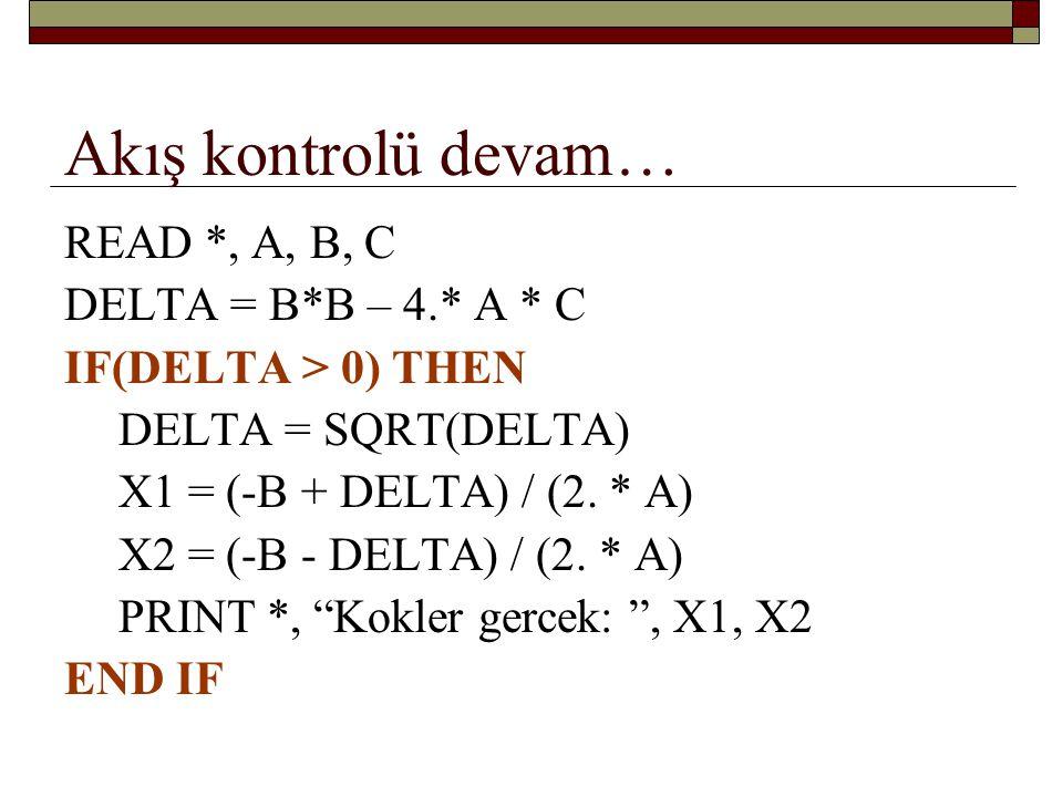 Akış kontrolü devam… READ *, A, B, C DELTA = B*B – 4.* A * C IF(DELTA > 0) THEN DELTA = SQRT(DELTA) X1 = (- B + DELTA) / (2.