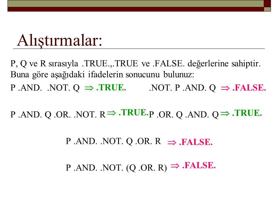 … alıştırmalar INTEGER:: NUMBER = 3, COUNT = 4, SUM = 5 Aşağıdaki mantık ifadelerinin sonucunu bulunuz: SUM – NUMBER <= 4 0 <= COUNT <= 5 NUMBER**2 + COUNT**2 = = SUM**2 NUMBER < COUNT.OR.