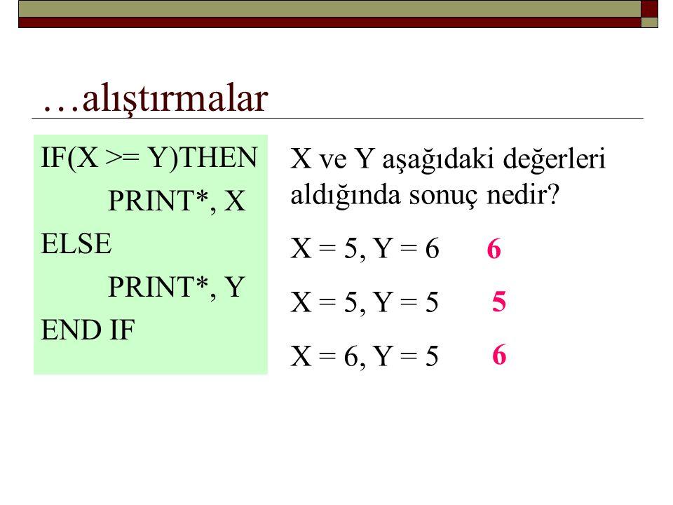 …alıştırmalar IF( X >= 0) THEN IF(Y >= 0) THEN PRINT *, X + Y ELSE PRINT *, X – Y END IF ELSE PRINT *, Y – X END IF Aşağıdaki değerler için sonucu bulun X = 5, Y = 5 X = 5, Y = -5 X = -5, Y = 5 10