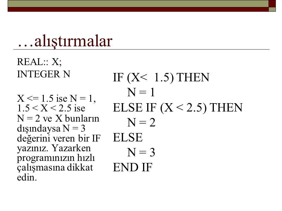 …alıştırmalar REAL:: NUMBER SELECT CASE(NUMBER) CASE DEFAULT PRINT*, BOS VER CASE(99) PRINT*, NUMBER + 99 CASE(-1) PRINT*, NUMBER – 1 END SELECT NUMBER = 99 ise sonuç nedir.