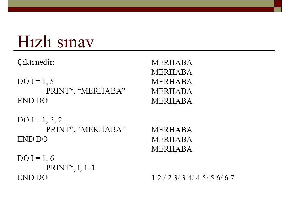 …hızlı sınav Çıktı nedir: DO I = 6, 1, -1 PRINT*, I PRINT* PRINT*, I**2 END DO DO I = 6, 6 PRINT*, MERHABA END DO DO I = 6, 5 PRINT*, MERHABA END DO 6565 3625… MERHABA