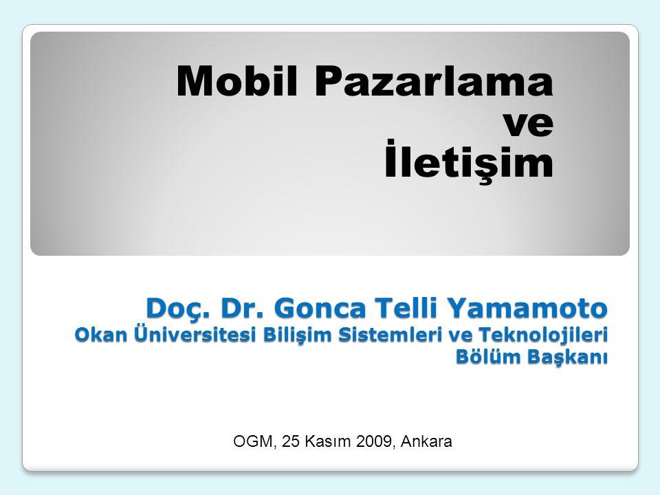 Doç. Dr. Gonca Telli Yamamoto Okan Üniversitesi Bilişim Sistemleri ve Teknolojileri Bölüm Başkanı Mobil Pazarlama ve İletişim OGM, 25 Kasım 2009, Anka
