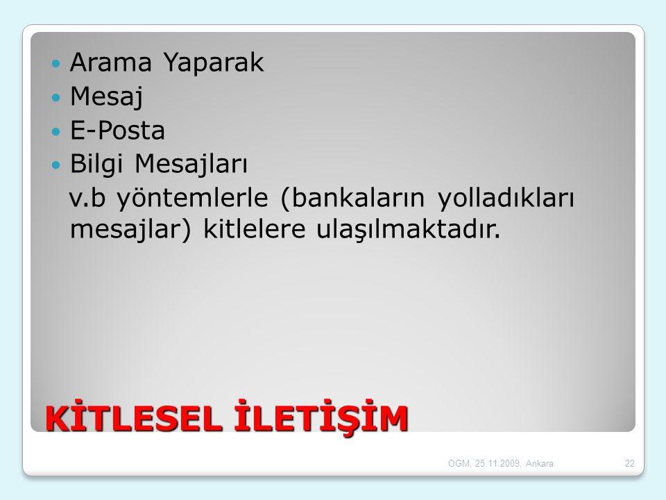OGM, 25.11.2009, Ankara22 KİTLESEL İLETİŞİM  Arama Yaparak  Mesaj  E-Posta  Bilgi Mesajları v.b yöntemlerle (bankaların yolladıkları mesajlar) kit