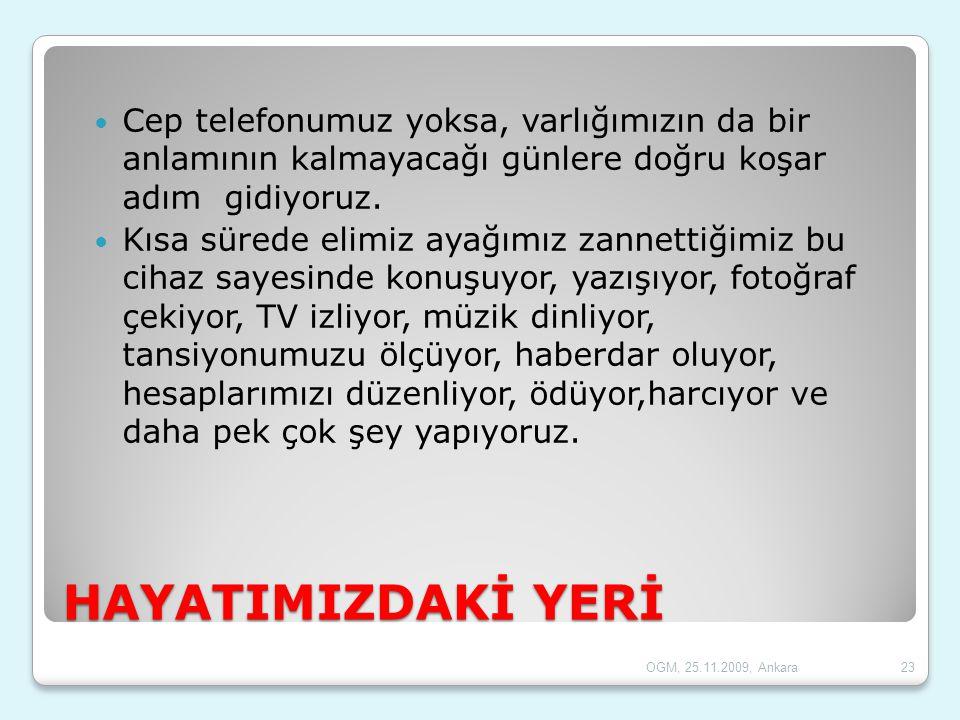 OGM, 25.11.2009, Ankara23 HAYATIMIZDAKİ YERİ  Cep telefonumuz yoksa, varlığımızın da bir anlamının kalmayacağı günlere doğru koşar adım gidiyoruz. 