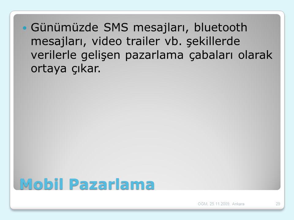 Mobil Pazarlama  Günümüzde SMS mesajları, bluetooth mesajları, video trailer vb. şekillerde verilerle gelişen pazarlama çabaları olarak ortaya çıkar.