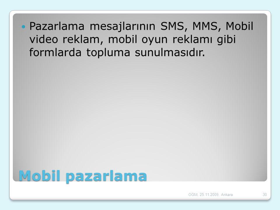 Mobil pazarlama  Pazarlama mesajlarının SMS, MMS, Mobil video reklam, mobil oyun reklamı gibi formlarda topluma sunulmasıdır. 30OGM, 25.11.2009, Anka