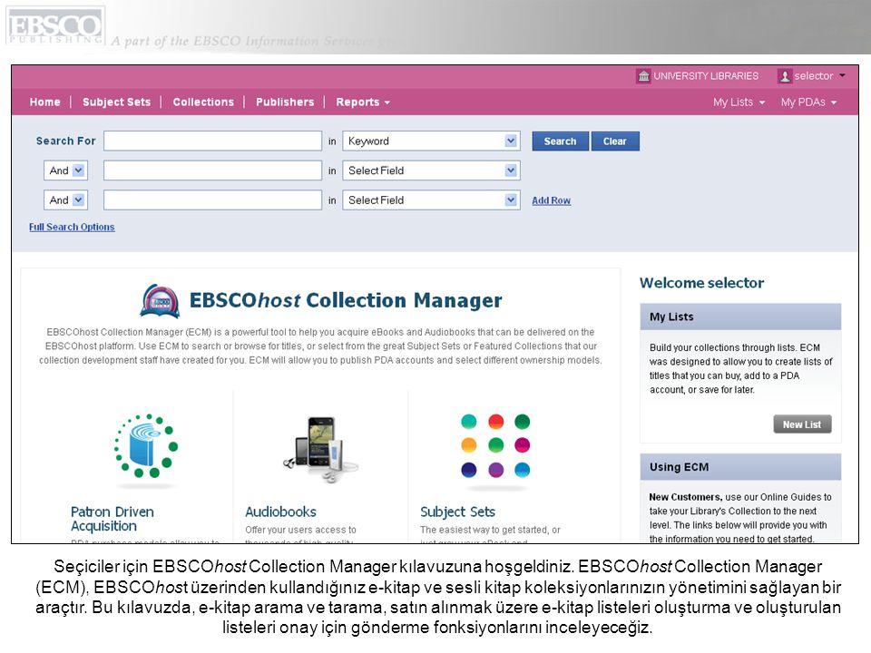 Seçiciler için EBSCOhost Collection Manager kılavuzuna hoşgeldiniz. EBSCOhost Collection Manager (ECM), EBSCOhost üzerinden kullandığınız e-kitap ve s