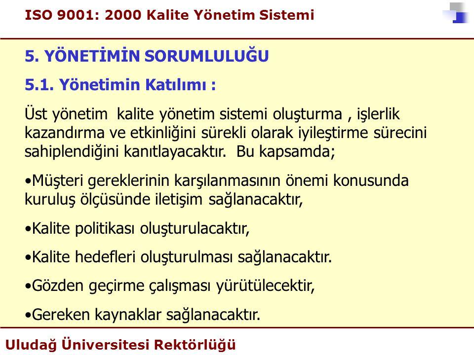 ISO 9001: 2000 Kalite Yönetim Sistemi Uludağ Üniversitesi Rektörlüğü 5. YÖNETİMİN SORUMLULUĞU 5.1. Yönetimin Katılımı : Üst yönetim kalite yönetim sis