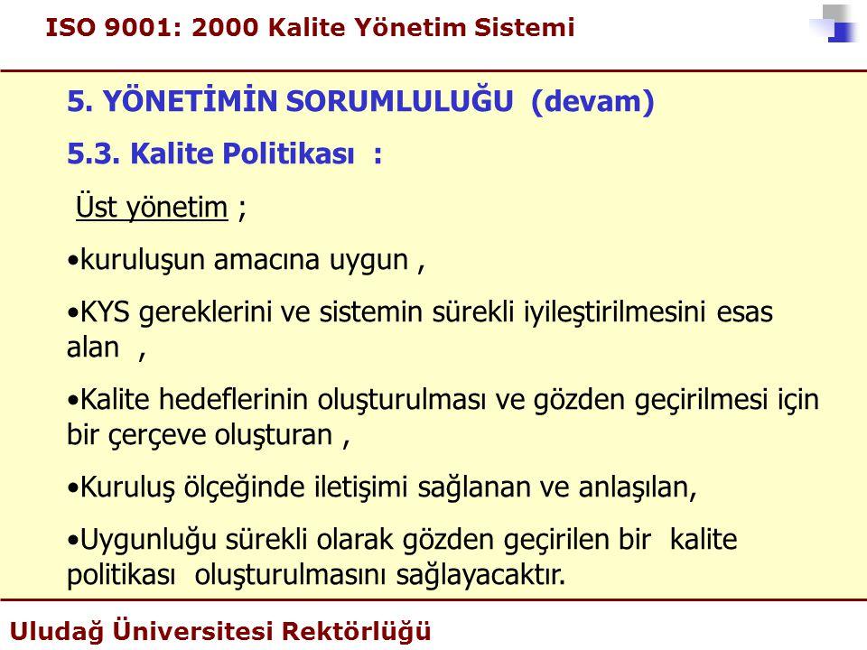 ISO 9001: 2000 Kalite Yönetim Sistemi Uludağ Üniversitesi Rektörlüğü 5. YÖNETİMİN SORUMLULUĞU (devam) 5.3. Kalite Politikası : Üst yönetim ; •kuruluşu