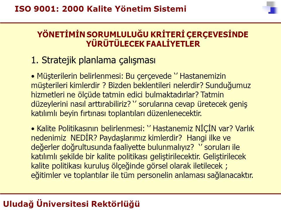 ISO 9001: 2000 Kalite Yönetim Sistemi Uludağ Üniversitesi Rektörlüğü YÖNETİMİN SORUMLULUĞU KRİTERİ ÇERÇEVESİNDE YÜRÜTÜLECEK FAALİYETLER 1. Stratejik p