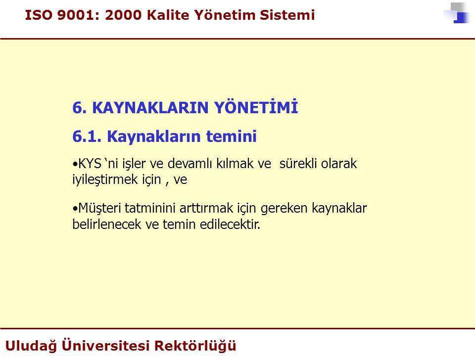 ISO 9001: 2000 Kalite Yönetim Sistemi Uludağ Üniversitesi Rektörlüğü 6. KAYNAKLARIN YÖNETİMİ 6.1. Kaynakların temini •KYS 'ni işler ve devamlı kılmak