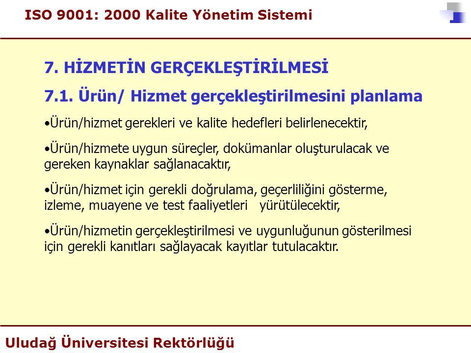 ISO 9001: 2000 Kalite Yönetim Sistemi Uludağ Üniversitesi Rektörlüğü 7. HİZMETİN GERÇEKLEŞTİRİLMESİ 7.1. Ürün/ Hizmet gerçekleştirilmesini planlama •Ü