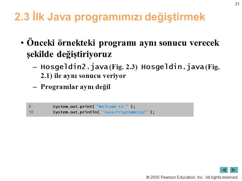  2005 Pearson Education, Inc. All rights reserved. 21 2.3 İlk Java programımızı değiştirmek •Önceki örnekteki programı aynı sonucu verecek şekilde de