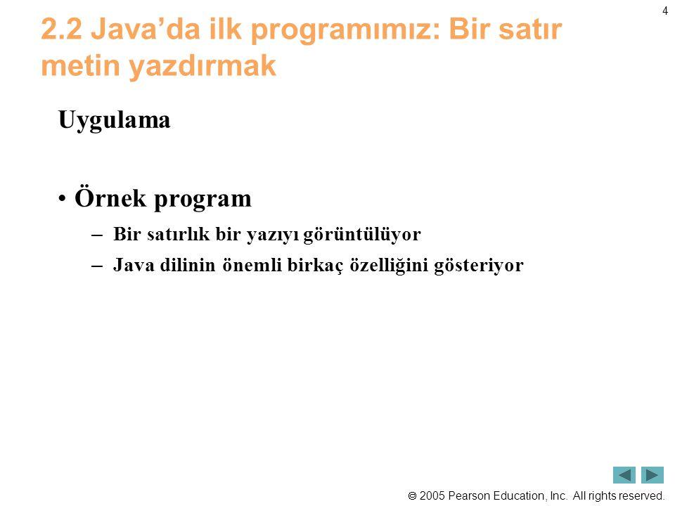 2005 Pearson Education, Inc. All rights reserved. 4 2.2 Java'da ilk programımız: Bir satır metin yazdırmak Uygulama •Örnek program – Bir satırlık bi