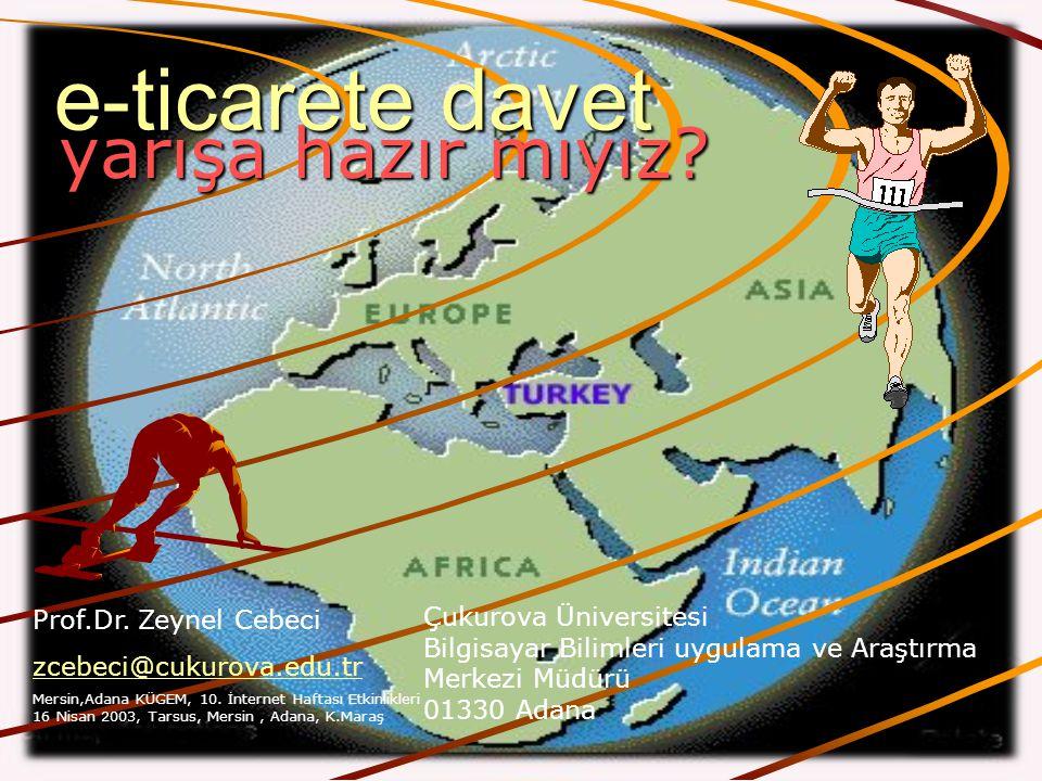 yarışa hazır mıyız? e-ticarete davet Çukurova Üniversitesi Bilgisayar Bilimleri uygulama ve Araştırma Merkezi Müdürü 01330 Adana Prof.Dr. Zeynel Cebec