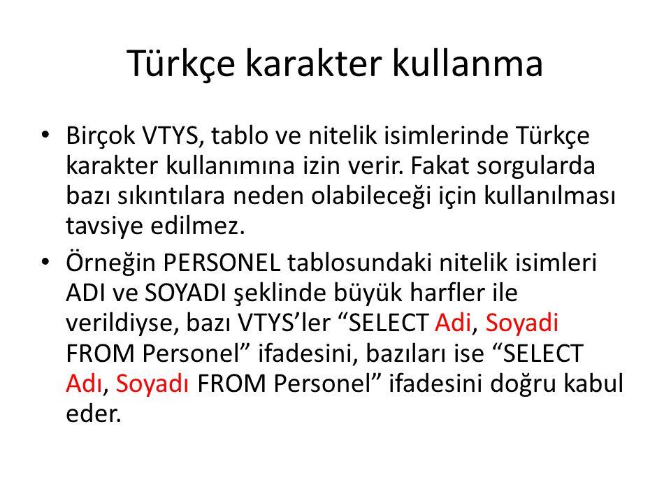 Türkçe karakter kullanma • Birçok VTYS, tablo ve nitelik isimlerinde Türkçe karakter kullanımına izin verir. Fakat sorgularda bazı sıkıntılara neden o