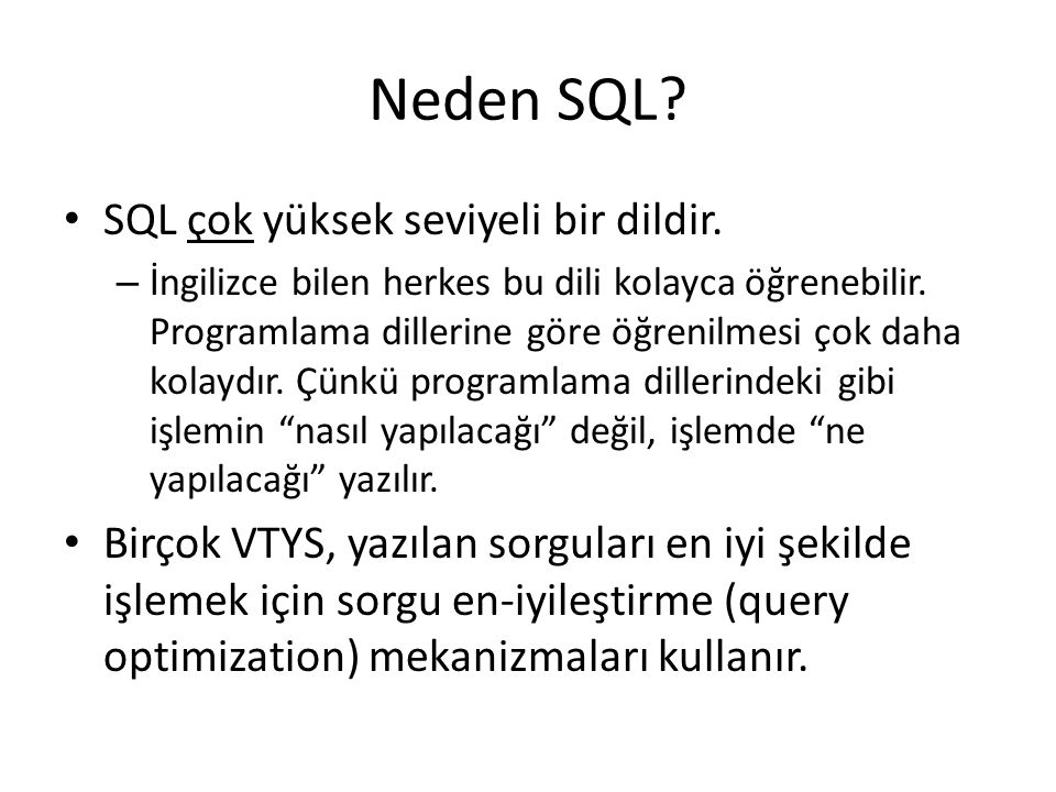 Neden SQL? • SQL çok yüksek seviyeli bir dildir. – İngilizce bilen herkes bu dili kolayca öğrenebilir. Programlama dillerine göre öğrenilmesi çok daha