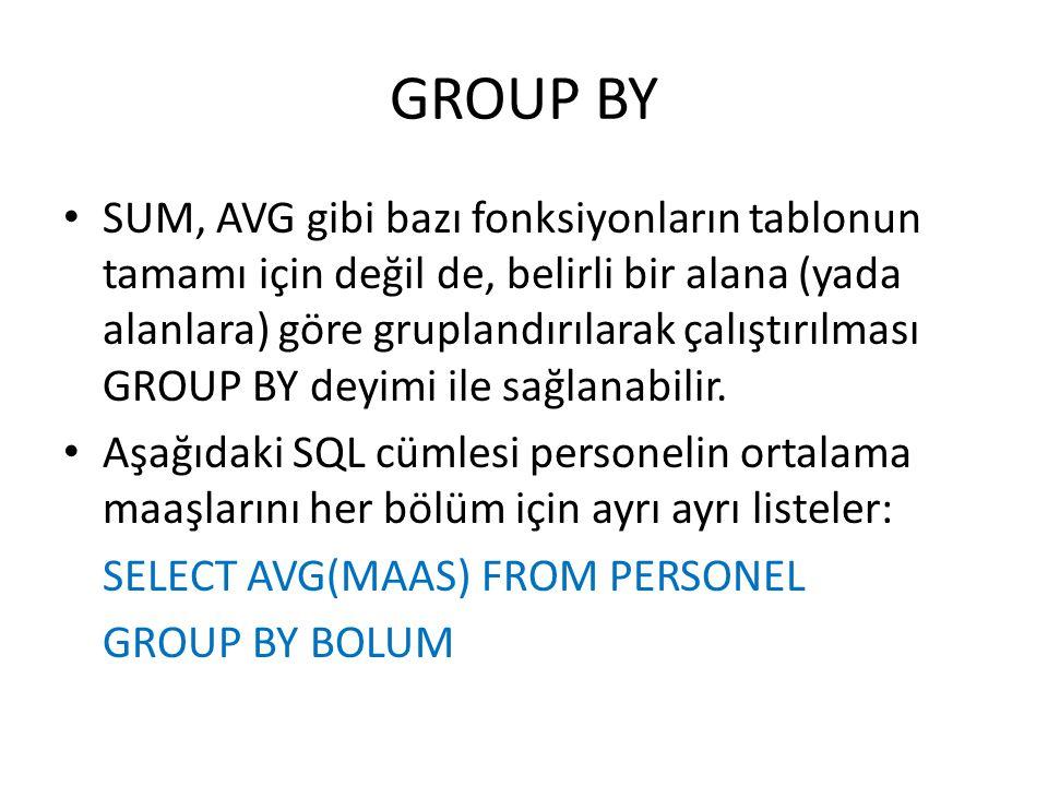 GROUP BY • SUM, AVG gibi bazı fonksiyonların tablonun tamamı için değil de, belirli bir alana (yada alanlara) göre gruplandırılarak çalıştırılması GRO