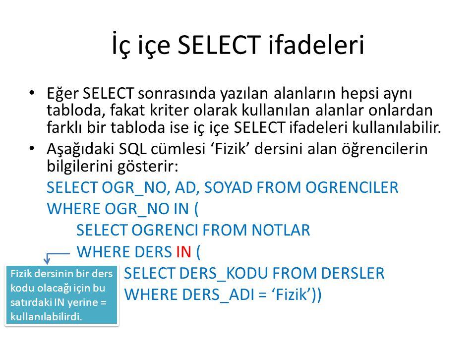 İç içe SELECT ifadeleri • Eğer SELECT sonrasında yazılan alanların hepsi aynı tabloda, fakat kriter olarak kullanılan alanlar onlardan farklı bir tabl