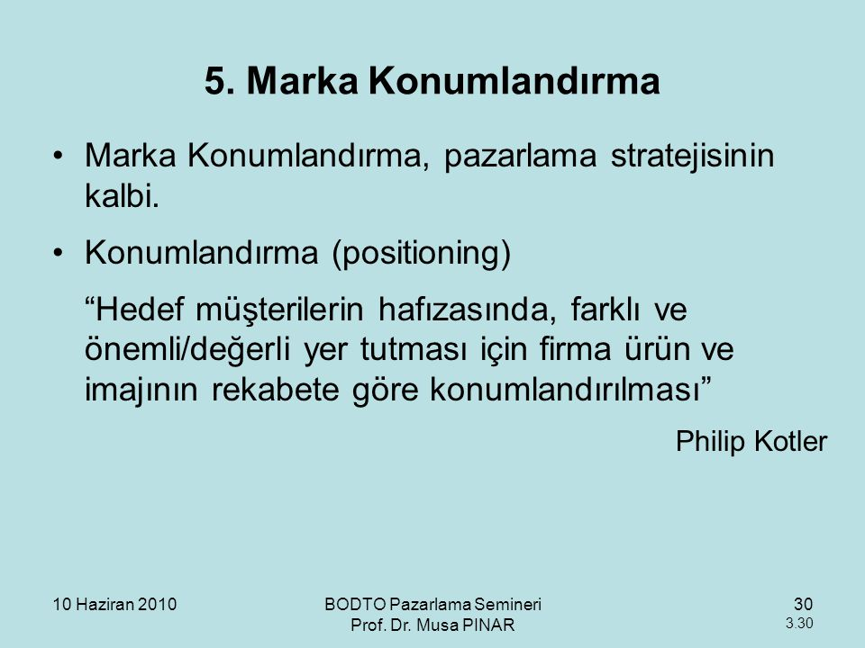 10 Haziran 2010BODTO Pazarlama Semineri Prof. Dr. Musa PINAR 30 3.30 5. Marka Konumlandırma •Marka Konumlandırma, pazarlama stratejisinin kalbi. •Konu