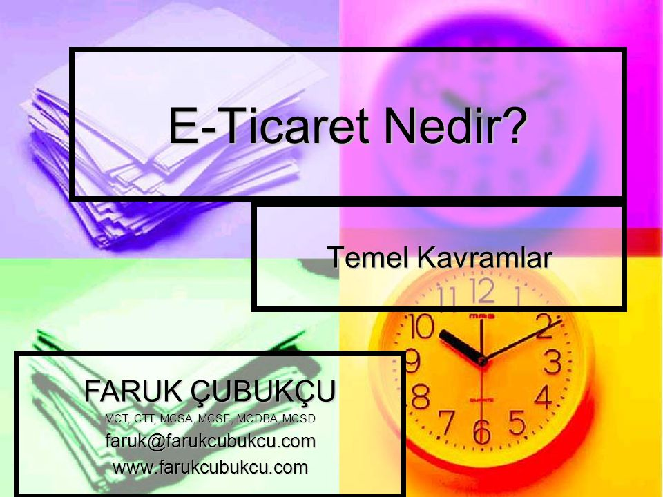 E-Ticaret Nedir? Temel Kavramlar FARUK ÇUBUKÇU MCT, CTT, MCSA, MCSE, MCDBA, MCSD faruk@farukcubukcu.comwww.farukcubukcu.com