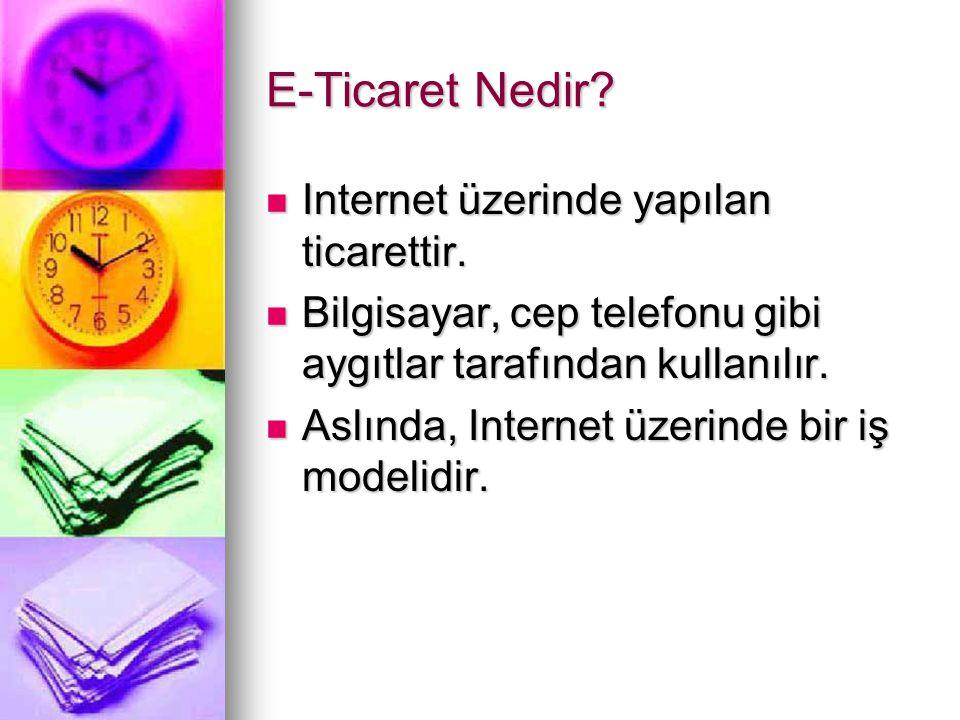 E-Ticaret Nedir?  Internet üzerinde yapılan ticarettir.  Bilgisayar, cep telefonu gibi aygıtlar tarafından kullanılır.  Aslında, Internet üzerinde
