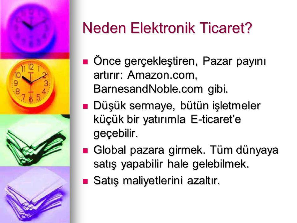 Neden Elektronik Ticaret?  Önce gerçekleştiren, Pazar payını artırır: Amazon.com, BarnesandNoble.com gibi.  Düşük sermaye, bütün işletmeler küçük bi