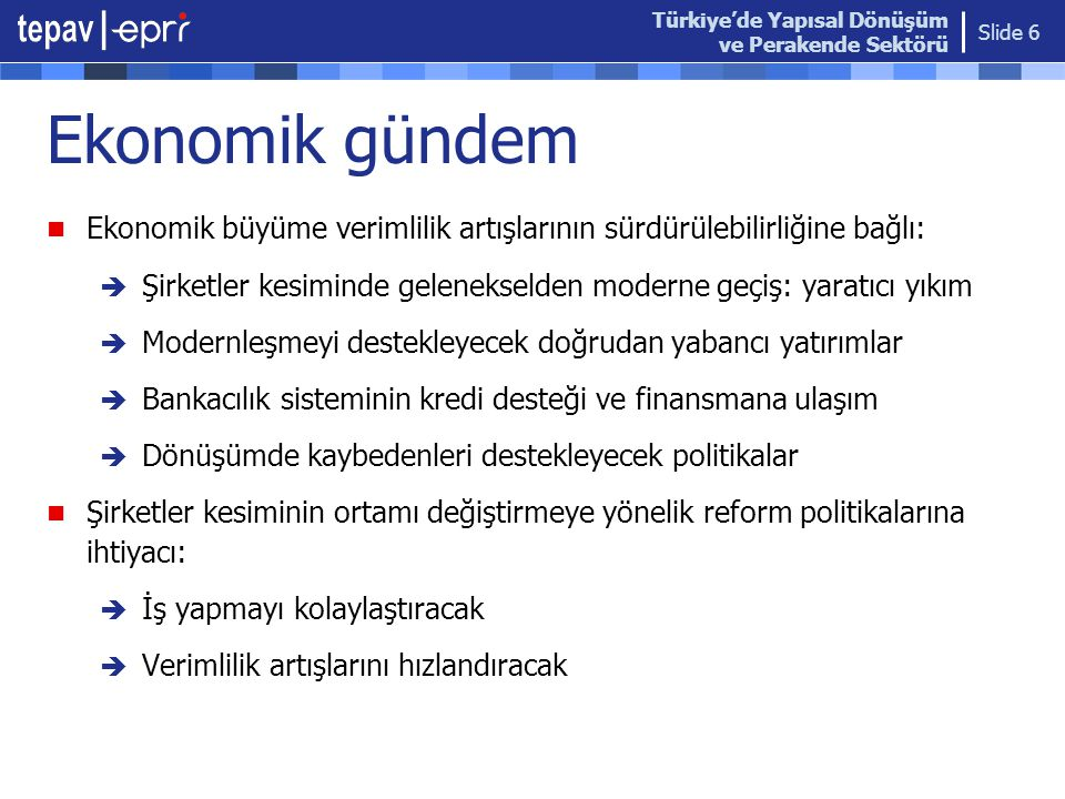 Türkiye'de Yapısal Dönüşüm ve Perakende Sektörü Slide 6 Ekonomik gündem  Ekonomik büyüme verimlilik artışlarının sürdürülebilirliğine bağlı:  Şirketler kesiminde gelenekselden moderne geçiş: yaratıcı yıkım  Modernleşmeyi destekleyecek doğrudan yabancı yatırımlar  Bankacılık sisteminin kredi desteği ve finansmana ulaşım  Dönüşümde kaybedenleri destekleyecek politikalar  Şirketler kesiminin ortamı değiştirmeye yönelik reform politikalarına ihtiyacı:  İş yapmayı kolaylaştıracak  Verimlilik artışlarını hızlandıracak