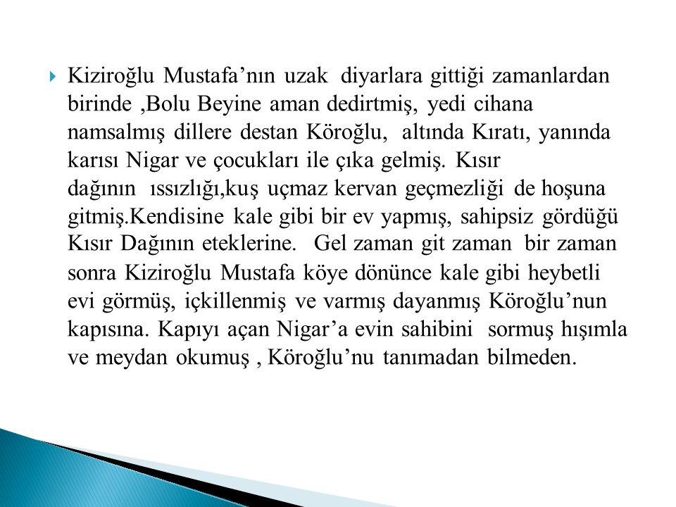  Kiziroğlu Mustafa'nın uzak diyarlara gittiği zamanlardan birinde,Bolu Beyine aman dedirtmiş, yedi cihana namsalmış dillere destan Köroğlu, altında K