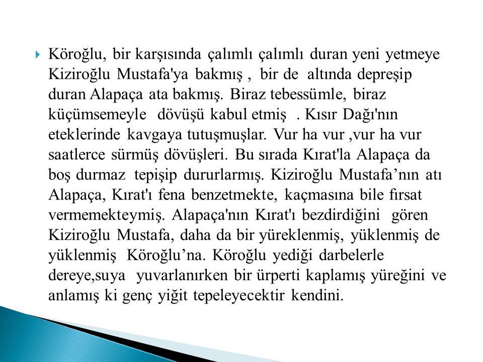  Köroğlu, bir karşısında çalımlı çalımlı duran yeni yetmeye Kiziroğlu Mustafa'ya bakmış, bir de altında depreşip duran Alapaça ata bakmış. Biraz tebe