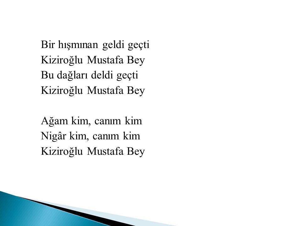Bir hışmınan geldi geçti Kiziroğlu Mustafa Bey Bu dağları deldi geçti Kiziroğlu Mustafa Bey Ağam kim, canım kim Nigâr kim, canım kim Kiziroğlu Mustafa