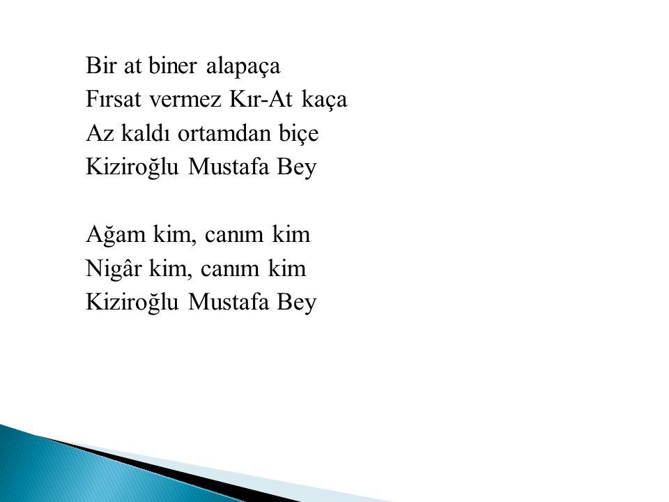 Bir at biner alapaça Fırsat vermez Kır-At kaça Az kaldı ortamdan biçe Kiziroğlu Mustafa Bey Ağam kim, canım kim Nigâr kim, canım kim Kiziroğlu Mustafa