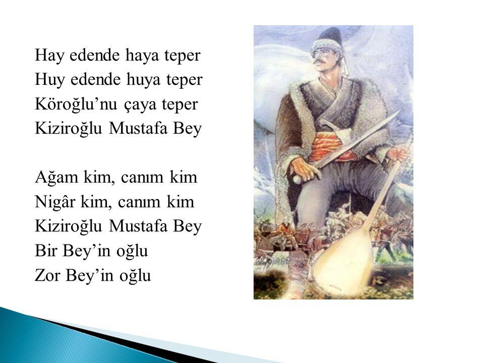 Hay edende haya teper Huy edende huya teper Köroğlu'nu çaya teper Kiziroğlu Mustafa Bey Ağam kim, canım kim Nigâr kim, canım kim Kiziroğlu Mustafa Bey