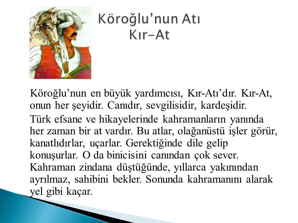 Köroğlu'nun en büyük yardımcısı, Kır-Atı'dır. Kır-At, onun her şeyidir. Canıdır, sevgilisidir, kardeşidir. Türk efsane ve hikayelerinde kahramanların