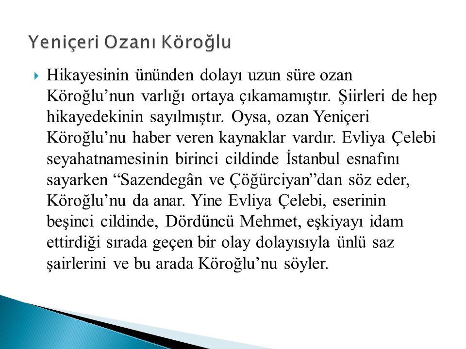 Hikayesinin ününden dolayı uzun süre ozan Köroğlu'nun varlığı ortaya çıkamamıştır. Şiirleri de hep hikayedekinin sayılmıştır. Oysa, ozan Yeniçeri Kö