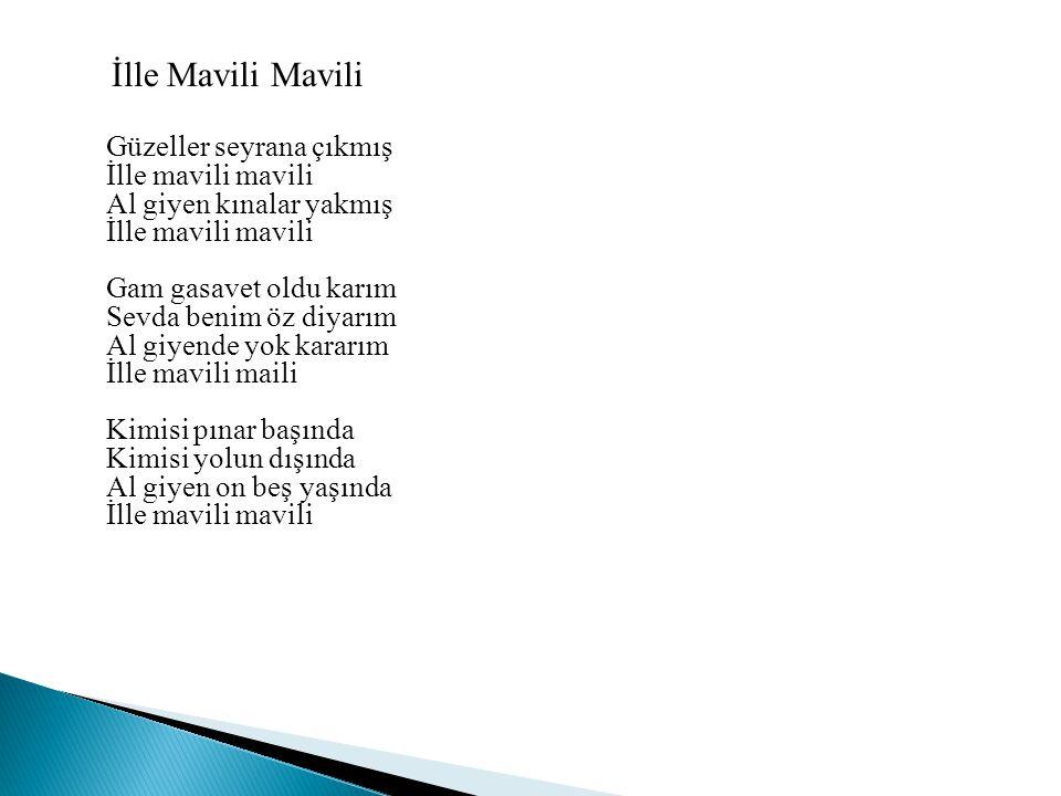 İlle Mavili Mavili Güzeller seyrana çıkmış İlle mavili mavili Al giyen kınalar yakmış İlle mavili mavili Gam gasavet oldu karım Sevda benim öz diyarım
