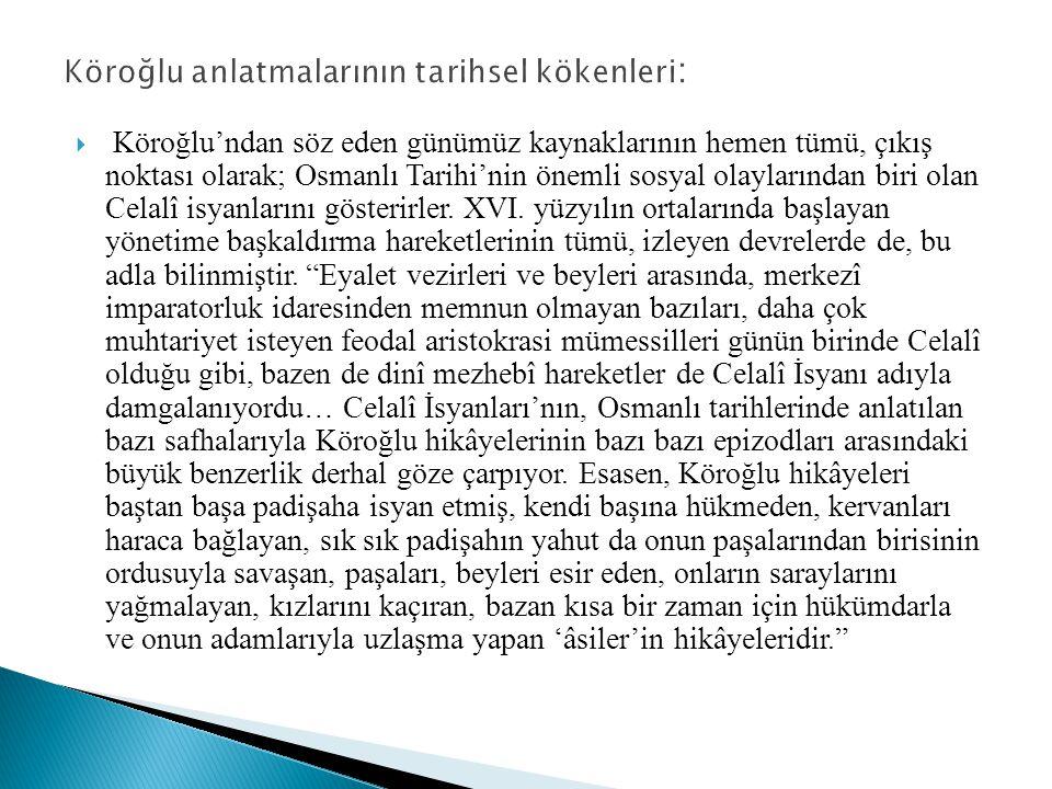  Köroğlu'ndan söz eden günümüz kaynaklarının hemen tümü, çıkış noktası olarak; Osmanlı Tarihi'nin önemli sosyal olaylarından biri olan Celalî isyanla