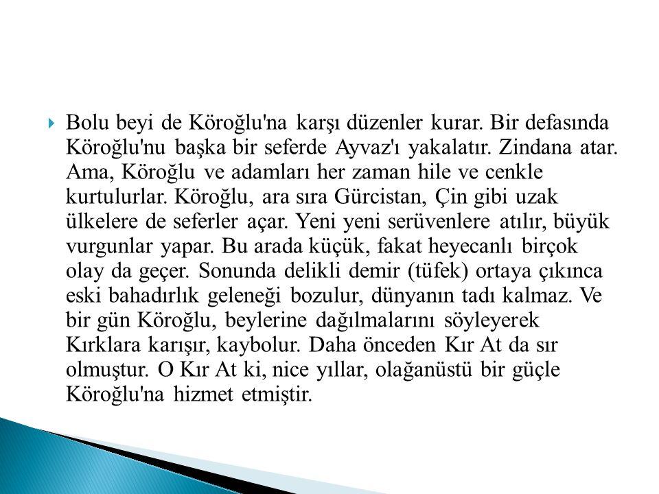  Köroğlu, bir karşısında çalımlı çalımlı duran yeni yetmeye Kiziroğlu Mustafa ya bakmış, bir de altında depreşip duran Alapaça ata bakmış.